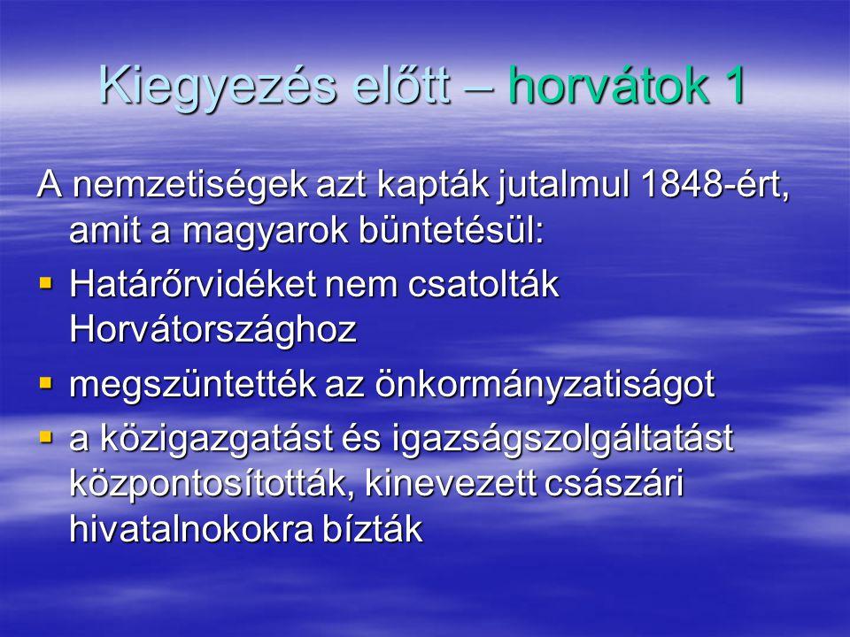 Kiegyezés előtt – horvátok 1 A nemzetiségek azt kapták jutalmul 1848-ért, amit a magyarok büntetésül:  Határőrvidéket nem csatolták Horvátországhoz  megszüntették az önkormányzatiságot  a közigazgatást és igazságszolgáltatást központosították, kinevezett császári hivatalnokokra bízták
