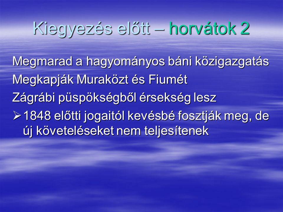 Kiegyezés előtt – horvátok 2 Megmarad a hagyományos báni közigazgatás Megkapják Muraközt és Fiumét Zágrábi püspökségből érsekség lesz  1848 előtti jogaitól kevésbé fosztják meg, de új követeléseket nem teljesítenek