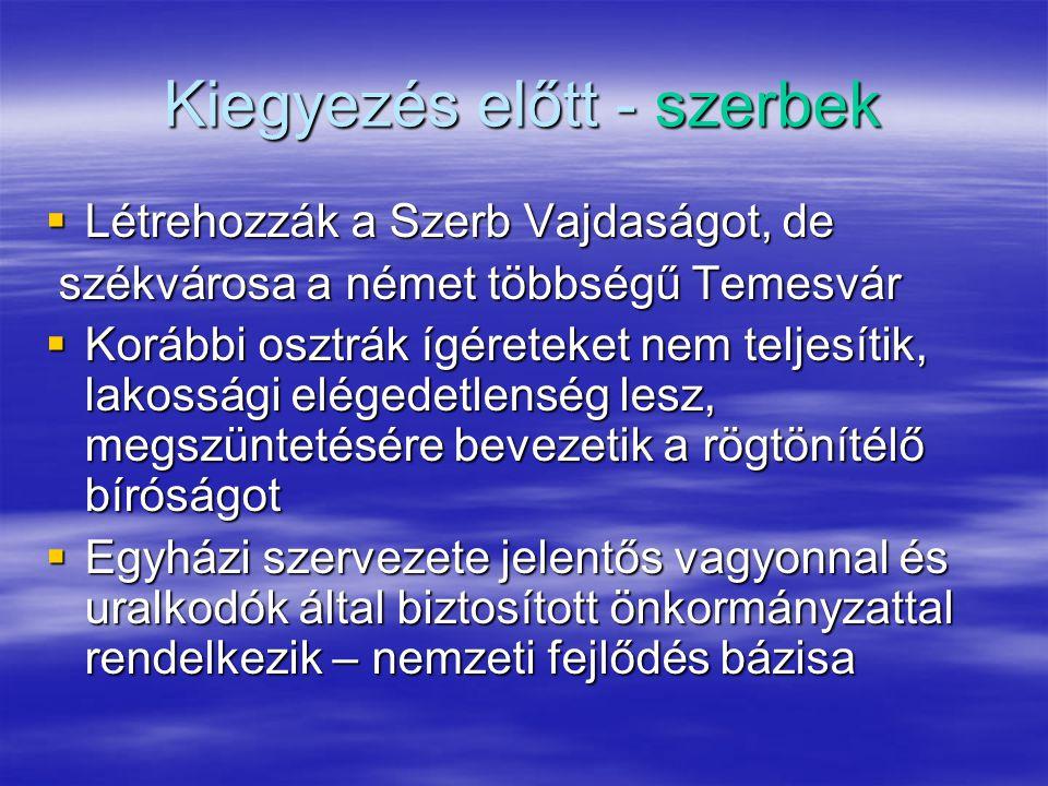 Kiegyezés előtt - szerbek  Létrehozzák a Szerb Vajdaságot, de székvárosa a német többségű Temesvár székvárosa a német többségű Temesvár  Korábbi osztrák ígéreteket nem teljesítik, lakossági elégedetlenség lesz, megszüntetésére bevezetik a rögtönítélő bíróságot  Egyházi szervezete jelentős vagyonnal és uralkodók által biztosított önkormányzattal rendelkezik – nemzeti fejlődés bázisa