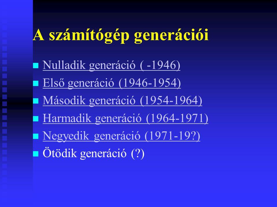 A számítógép generációi Nulladik generáció ( -1946) Első generáció (1946-1954) Második generáció (1954-1964) Harmadik generáció (1964-1971) Negyedik generáció (1971-19?) Ötödik generáció (?)