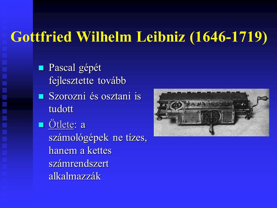 Gottfried Wilhelm Leibniz (1646-1719) Pascal gépét fejlesztette tovább Pascal gépét fejlesztette tovább Szorozni és osztani is tudott Szorozni és osztani is tudott Ötlete: a számológépek ne tízes, hanem a kettes számrendszert alkalmazzák Ötlete: a számológépek ne tízes, hanem a kettes számrendszert alkalmazzák