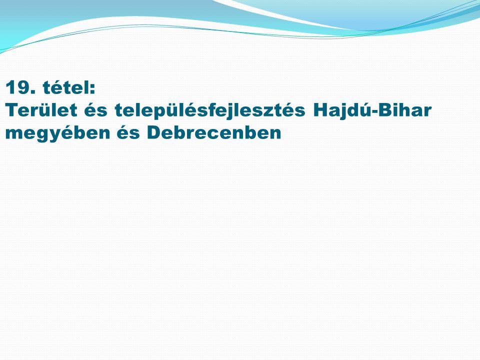 19. tétel: Terület és településfejlesztés Hajdú-Bihar megyében és Debrecenben