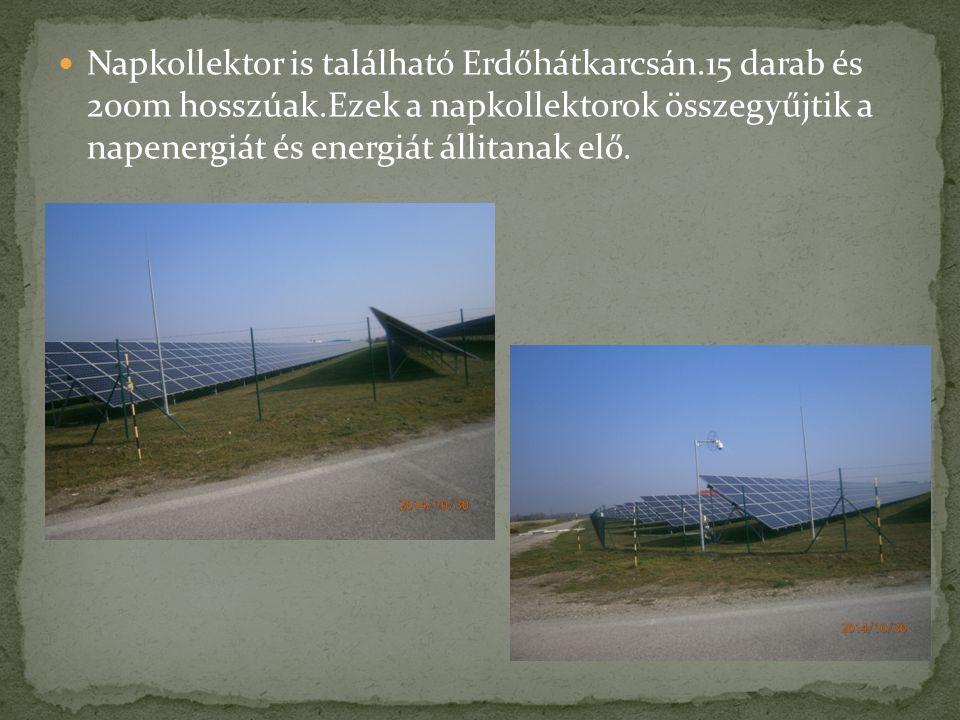 Napkollektor is található Erdőhátkarcsán.15 darab és 200m hosszúak.Ezek a napkollektorok összegyűjtik a napenergiát és energiát állitanak elő.