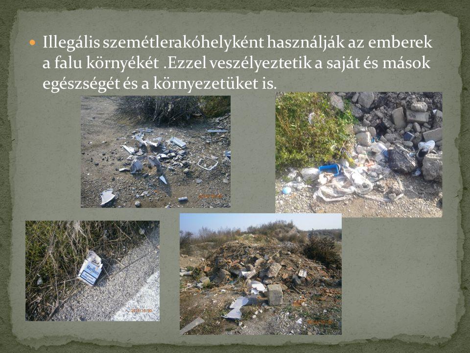 Illegális szemétlerakóhelyként használják az emberek a falu környékét.Ezzel veszélyeztetik a saját és mások egészségét és a környezetüket is.