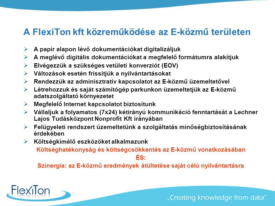 A FlexiTon kft közreműködése az E-közmű területen  A papír alapon lévő dokumentációkat digitalizáljuk  A meglévő digitális dokumentációkat a megfelelő formátumra alakítjuk  Elvégezzük a szükséges vetületi konverziót (EOV)  Változások esetén frissítjük a nyilvántartásokat  Rendezzük az adminisztratív kapcsolatot az E-közmű üzemeltetővel  Létrehozzuk és saját számítógép parkunkon üzemeltetjük az E-közmű adatszolgáltató környezetet  Megfelelő Internet kapcsolatot biztosítunk  Vállaljuk a folyamatos (7x24) kétirányú kommunikáció fenntartását a Lechner Lajos Tudásközpont Nonprofit Kft irányában  Felügyeleti rendszert üzemeltetünk a szolgáltatás minőségbiztosításának érdekében  Költségkímélő eszközöket alkalmazunk Költséghatékonyság és költségcsökkentés az E-közmű vonatkozásában ÉS: Szinergia: az E-közmű eredmények átültetése saját célú nyilvántartásra