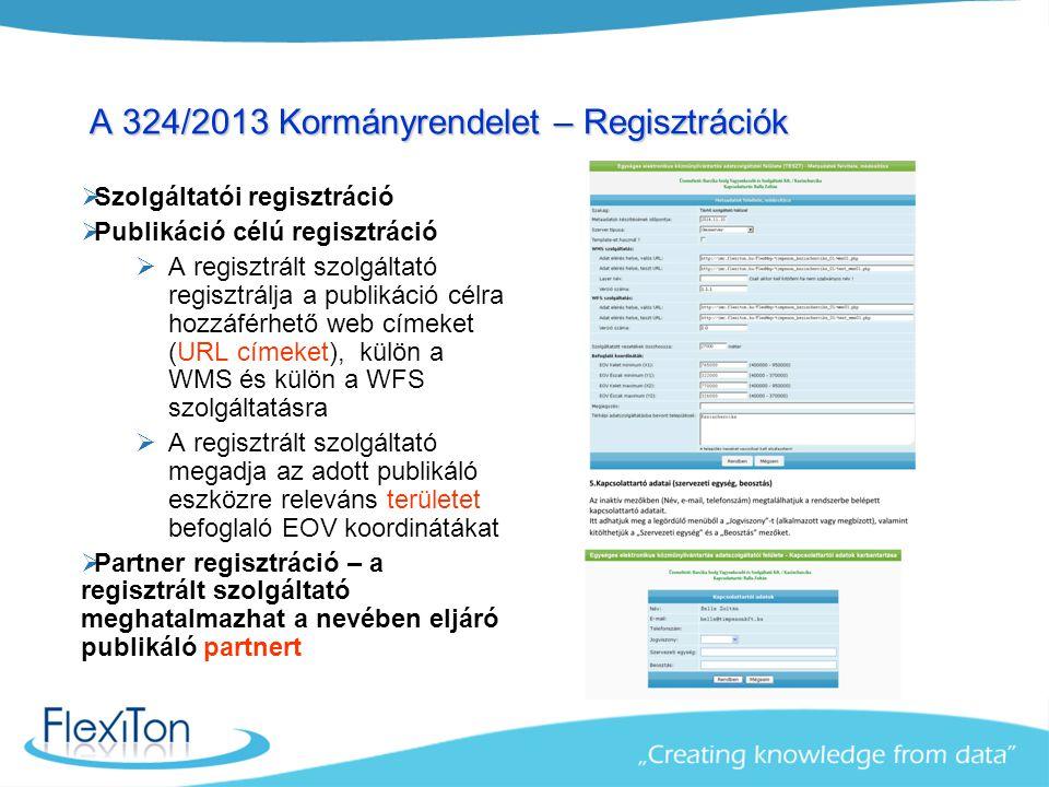 A 324/2013 Kormányrendelet – Regisztrációk  Szolgáltatói regisztráció  Publikáció célú regisztráció  A regisztrált szolgáltató regisztrálja a publikáció célra hozzáférhető web címeket (URL címeket), külön a WMS és külön a WFS szolgáltatásra  A regisztrált szolgáltató megadja az adott publikáló eszközre releváns területet befoglaló EOV koordinátákat  Partner regisztráció – a regisztrált szolgáltató meghatalmazhat a nevében eljáró publikáló partnert