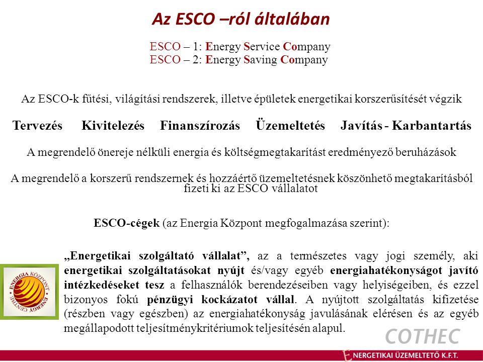 """Az ESCO –ról általában ESCO – 1: Energy Service Company ESCO – 2: Energy Saving Company Az ESCO-k fűtési, világítási rendszerek, illetve épületek energetikai korszerűsítését végzik Tervezés Kivitelezés Finanszírozás Üzemeltetés Javítás - Karbantartás A megrendelő önereje nélküli energia és költségmegtakarítást eredményező beruházások A megrendelő a korszerű rendszernek és hozzáértő üzemeltetésnek köszönhető megtakarításból fizeti ki az ESCO vállalatot ESCO-cégek (az Energia Központ megfogalmazása szerint): """"Energetikai szolgáltató vállalat , az a természetes vagy jogi személy, aki energetikai szolgáltatásokat nyújt és/vagy egyéb energiahatékonyságot javító intézkedéseket tesz a felhasználók berendezéseiben vagy helyiségeiben, és ezzel bizonyos fokú pénzügyi kockázatot vállal."""