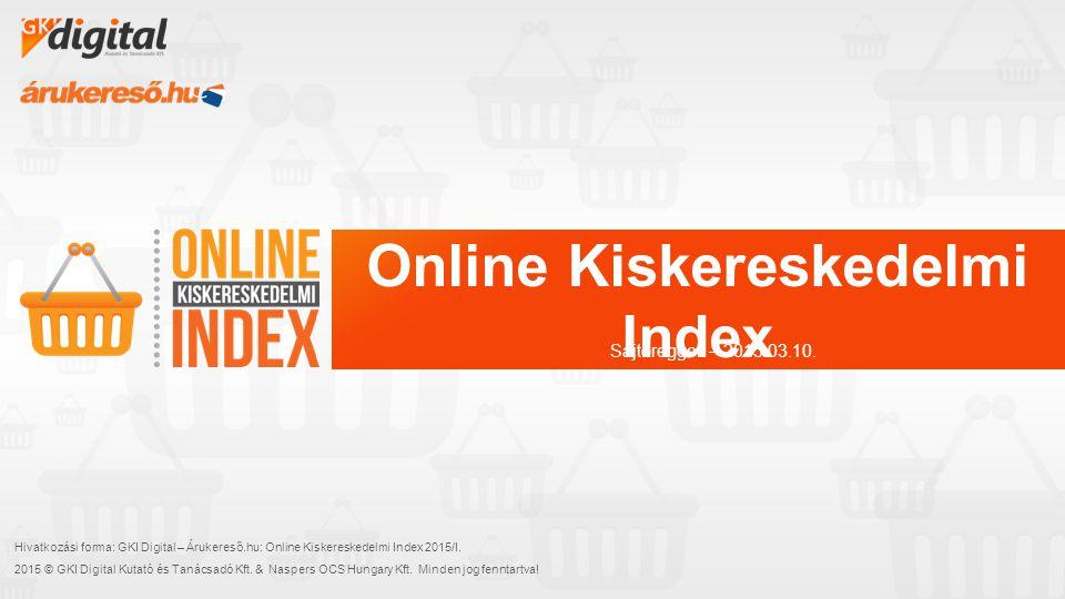 Online Kiskereskedelmi Index Hivatkozási forma: GKI Digital – Árukereső.hu: Online Kiskereskedelmi Index 2015/I. 2015 © GKI Digital Kutató és Tanácsad
