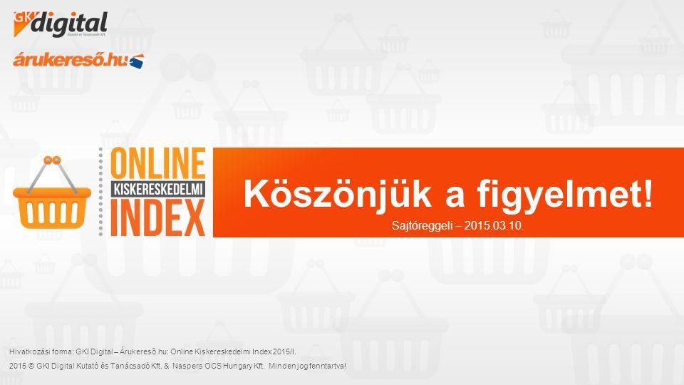 Köszönjük a figyelmet! Hivatkozási forma: GKI Digital – Árukereső.hu: Online Kiskereskedelmi Index 2015/I. 2015 © GKI Digital Kutató és Tanácsadó Kft.