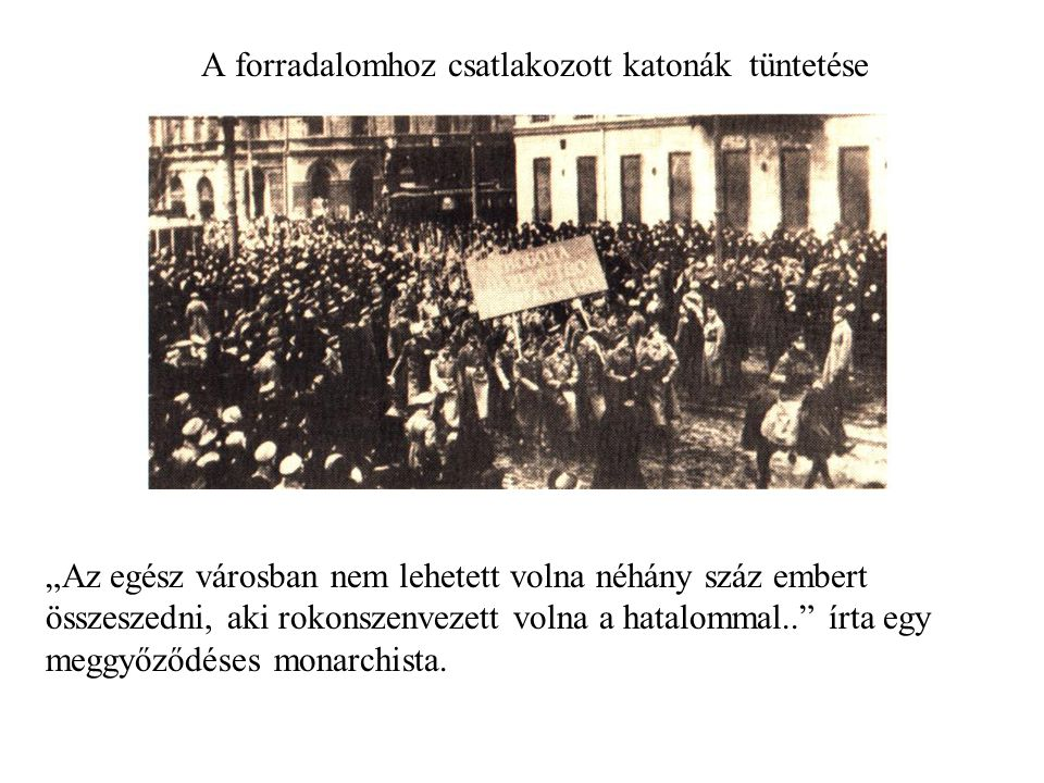 """A forradalomhoz csatlakozott katonák tüntetése """"Az egész városban nem lehetett volna néhány száz embert összeszedni, aki rokonszenvezett volna a hatalommal.. írta egy meggyőződéses monarchista."""