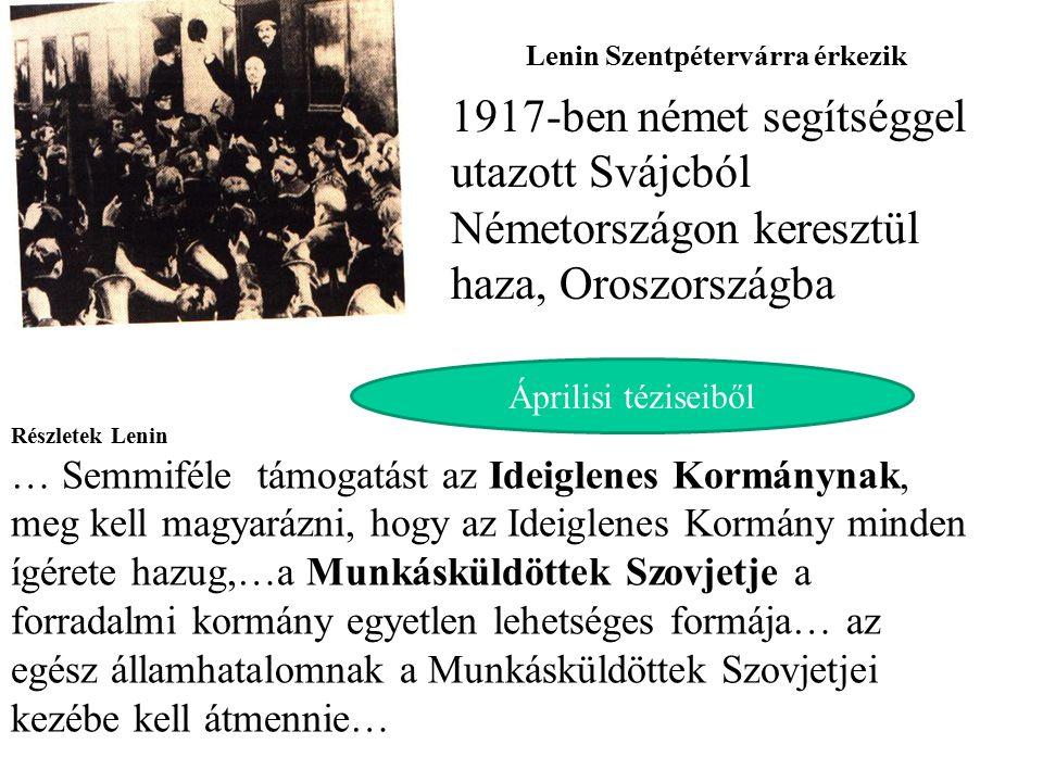 Lenin Szentpétervárra érkezik 1917-ben német segítséggel utazott Svájcból Németországon keresztül haza, Oroszországba Részletek Lenin … Semmiféle támogatást az Ideiglenes Kormánynak, meg kell magyarázni, hogy az Ideiglenes Kormány minden ígérete hazug,…a Munkásküldöttek Szovjetje a forradalmi kormány egyetlen lehetséges formája… az egész államhatalomnak a Munkásküldöttek Szovjetjei kezébe kell átmennie… Áprilisi téziseiből