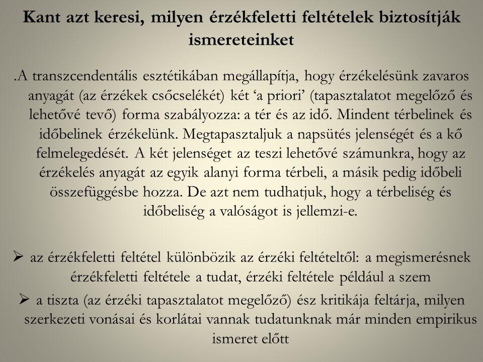 Kant azt keresi, milyen érzékfeletti feltételek biztosítják ismereteinket.A transzcendentális esztétikában megállapítja, hogy érzékelésünk zavaros anyagát (az érzékek csőcselékét) két 'a priori' (tapasztalatot megelőző és lehetővé tevő) forma szabályozza: a tér és az idő.