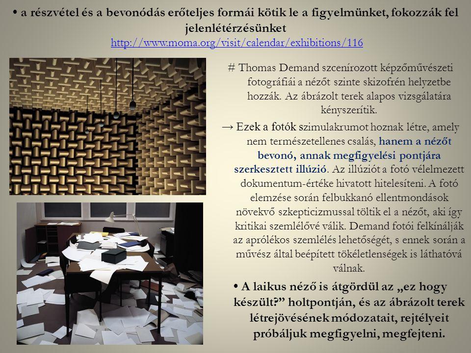 a részvétel és a bevonódás erőteljes formái kötik le a figyelmünket, fokozzák fel jelenlétérzésünket http://www.moma.org/visit/calendar/exhibitions/116http://www.moma.org/visit/calendar/exhibitions/116 # Thomas Demand szcenírozott képzőművészeti fotográfiái a nézőt szinte skizofrén helyzetbe hozzák.