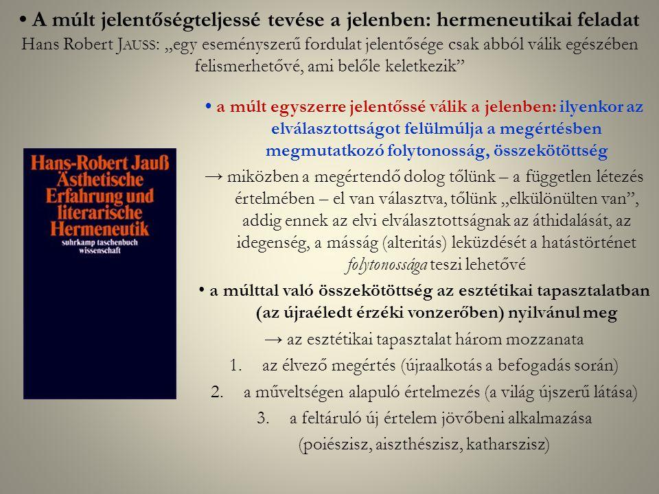 """A múlt jelentőségteljessé tevése a jelenben: hermeneutikai feladat Hans Robert J AUSS : """"egy eseményszerű fordulat jelentősége csak abból válik egészében felismerhetővé, ami belőle keletkezik a múlt egyszerre jelentőssé válik a jelenben: ilyenkor az elválasztottságot felülmúlja a megértésben megmutatkozó folytonosság, összekötöttség → miközben a megértendő dolog tőlünk – a független létezés értelmében – el van választva, tőlünk """"elkülönülten van , addig ennek az elvi elválasztottságnak az áthidalását, az idegenség, a másság (alteritás) leküzdését a hatástörténet folytonossága teszi lehetővé a múlttal való összekötöttség az esztétikai tapasztalatban (az újraéledt érzéki vonzerőben) nyilvánul meg → az esztétikai tapasztalat három mozzanata 1.az élvező megértés (újraalkotás a befogadás során) 2.a műveltségen alapuló értelmezés (a világ újszerű látása) 3.a feltáruló új értelem jövőbeni alkalmazása (poiészisz, aiszthészisz, katharszisz)"""