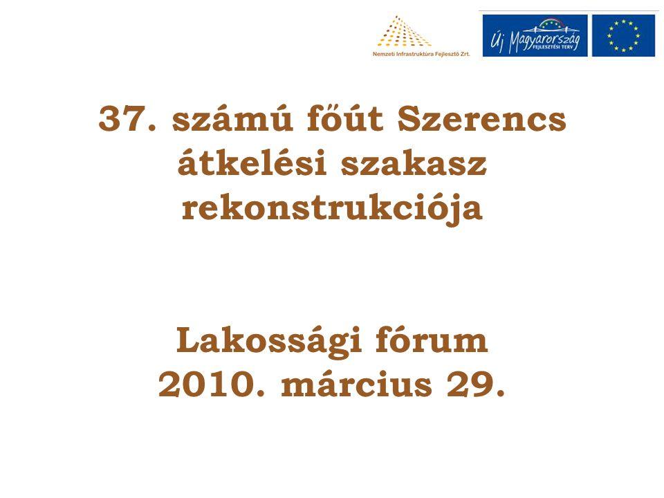 37. számú főút Szerencs átkelési szakasz rekonstrukciója Lakossági fórum 2010. március 29.
