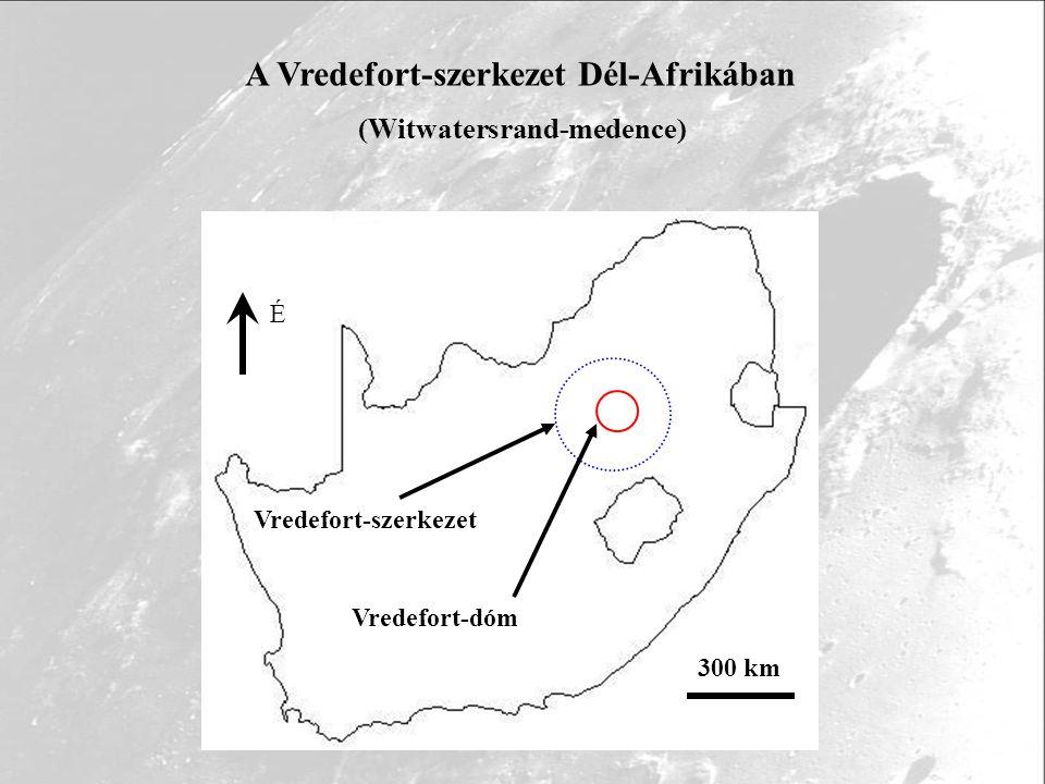 300 km É Vredefort-szerkezet Vredefort-dóm A Vredefort-szerkezet Dél-Afrikában (Witwatersrand-medence)