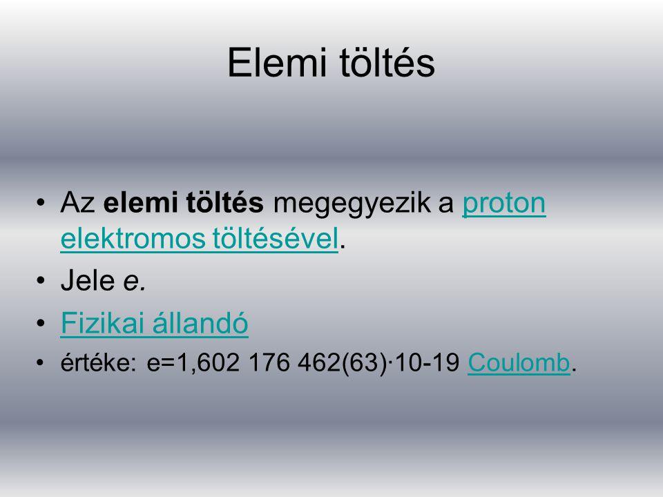 Elemi töltés Az elemi töltés megegyezik a proton elektromos töltésével.proton elektromos töltésével Jele e.