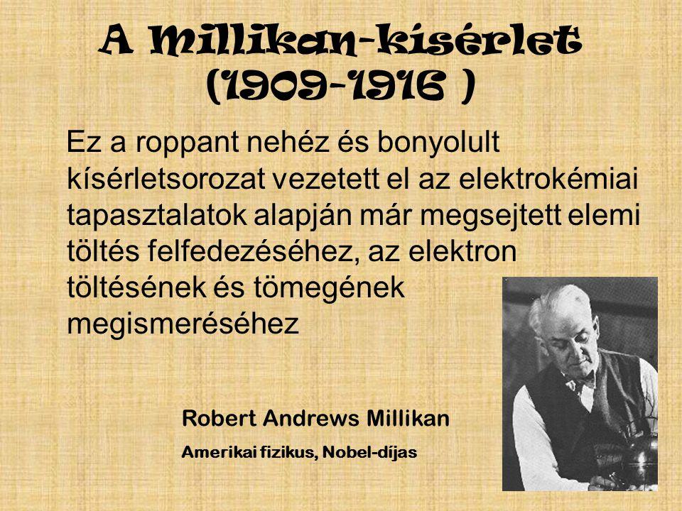 A Millikan-kísérlet (1909-1916 ) Ez a roppant nehéz és bonyolult kísérletsorozat vezetett el az elektrokémiai tapasztalatok alapján már megsejtett elemi töltés felfedezéséhez, az elektron töltésének és tömegének megismeréséhez Robert Andrews Millikan Amerikai fizikus, Nobel-díjas