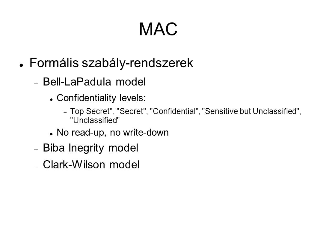 MAC Formális szabály-rendszerek  Bell-LaPadula model Confidentiality levels:  Top Secret , Secret , Confidential , Sensitive but Unclassified , Unclassified No read-up, no write-down  Biba Inegrity model  Clark-Wilson model