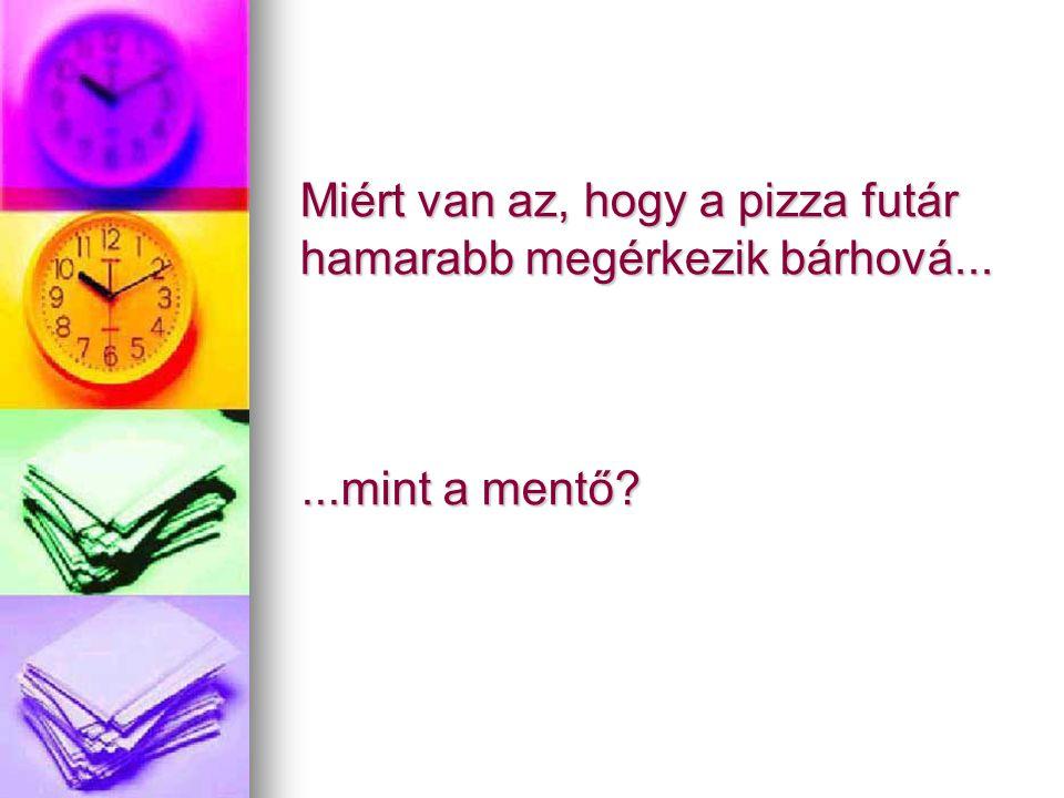 Miért van az, hogy a pizza futár hamarabb megérkezik bárhová......mint a mentő?