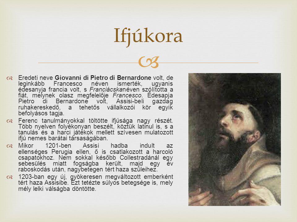   Eredeti neve Giovanni di Pietro di Bernardone volt, de leginkább Francesco néven ismerték, ugyanis édesanyja francia volt, s Franciácskanéven szólította a fiát, melynek olasz megfelelője Francesco.