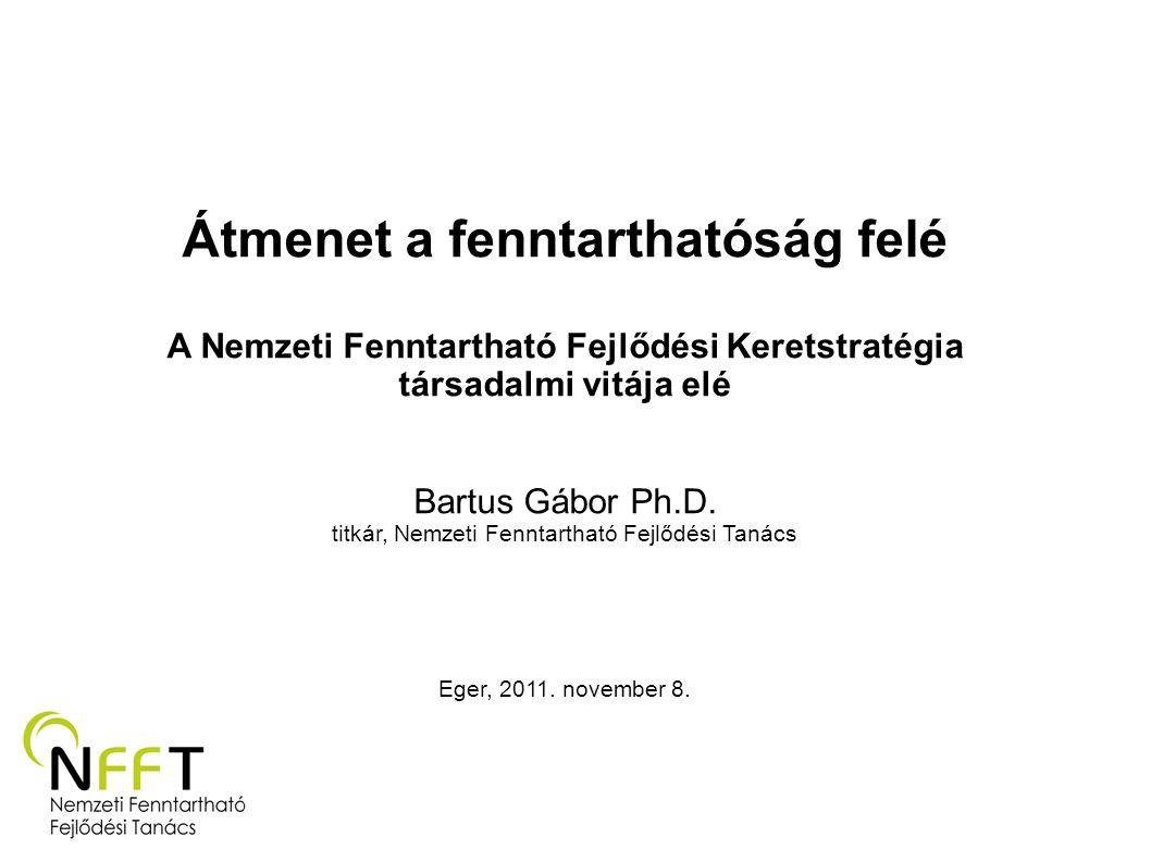 Átmenet a fenntarthatóság felé A Nemzeti Fenntartható Fejlődési Keretstratégia társadalmi vitája elé Bartus Gábor Ph.D. titkár, Nemzeti Fenntartható F