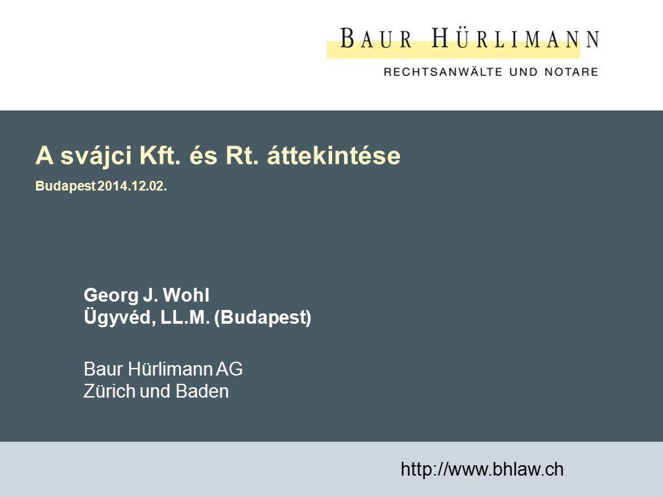 1 A svájci Kft. és Rt. áttekintése Budapest 2014.12.02. http://www.bhlaw.ch Georg J. Wohl Ügyvéd, LL.M. (Budapest) Baur Hürlimann AG Zürich und Baden