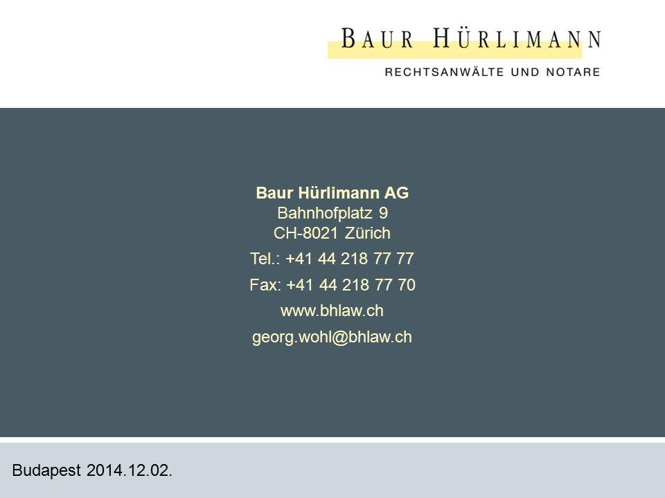 13 Budapest 2014.12.02. Baur Hürlimann AG Bahnhofplatz 9 CH-8021 Zürich Tel.: +41 44 218 77 77 Fax: +41 44 218 77 70 www.bhlaw.ch georg.wohl@bhlaw.ch