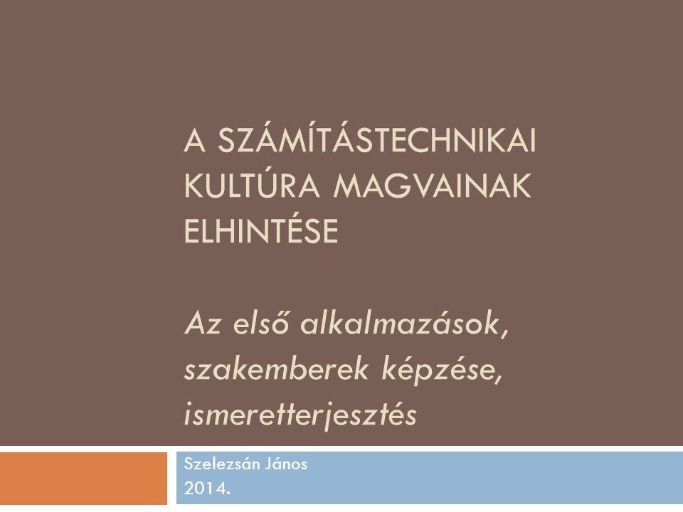 A SZÁMÍTÁSTECHNIKAI KULTÚRA MAGVAINAK ELHINTÉSE Az első alkalmazások, szakemberek képzése, ismeretterjesztés Szelezsán János 2014.