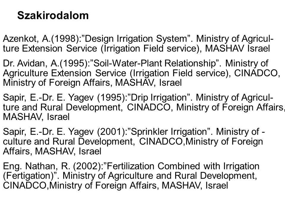 """Szakirodalom Azenkot, A.(1998):""""Design Irrigation System"""". Ministry of Agricul- ture Extension Service (Irrigation Field service), MASHAV Israel Dr. A"""