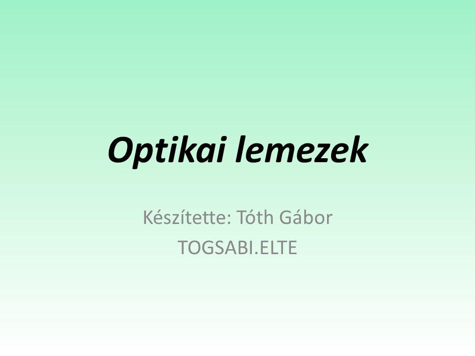 Optikai lemezek Készítette: Tóth Gábor TOGSABI.ELTE