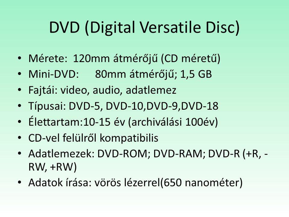 DVD (Digital Versatile Disc) Mérete: 120mm átmérőjű (CD méretű) Mini-DVD: 80mm átmérőjű; 1,5 GB Fajtái: video, audio, adatlemez Típusai: DVD-5, DVD-10,DVD-9,DVD-18 Élettartam:10-15 év (archiválási 100év) CD-vel felülről kompatibilis Adatlemezek: DVD-ROM; DVD-RAM; DVD-R (+R, - RW, +RW) Adatok írása: vörös lézerrel(650 nanométer)