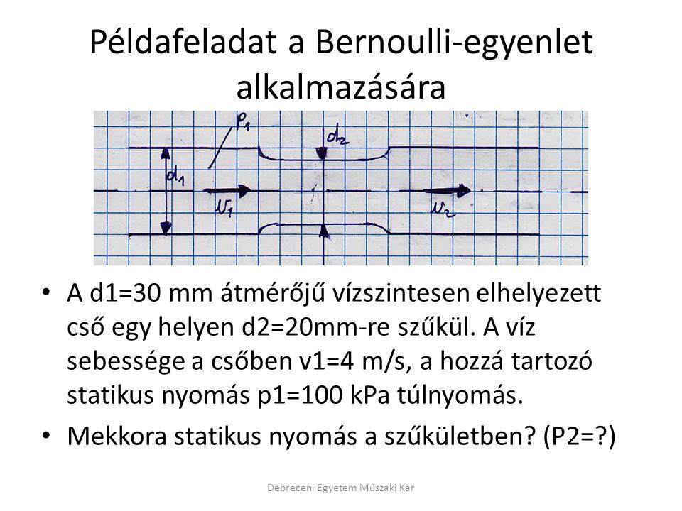 Példafeladat a Bernoulli-egyenlet alkalmazására A d1=30 mm átmérőjű vízszintesen elhelyezett cső egy helyen d2=20mm-re szűkül. A víz sebessége a csőbe