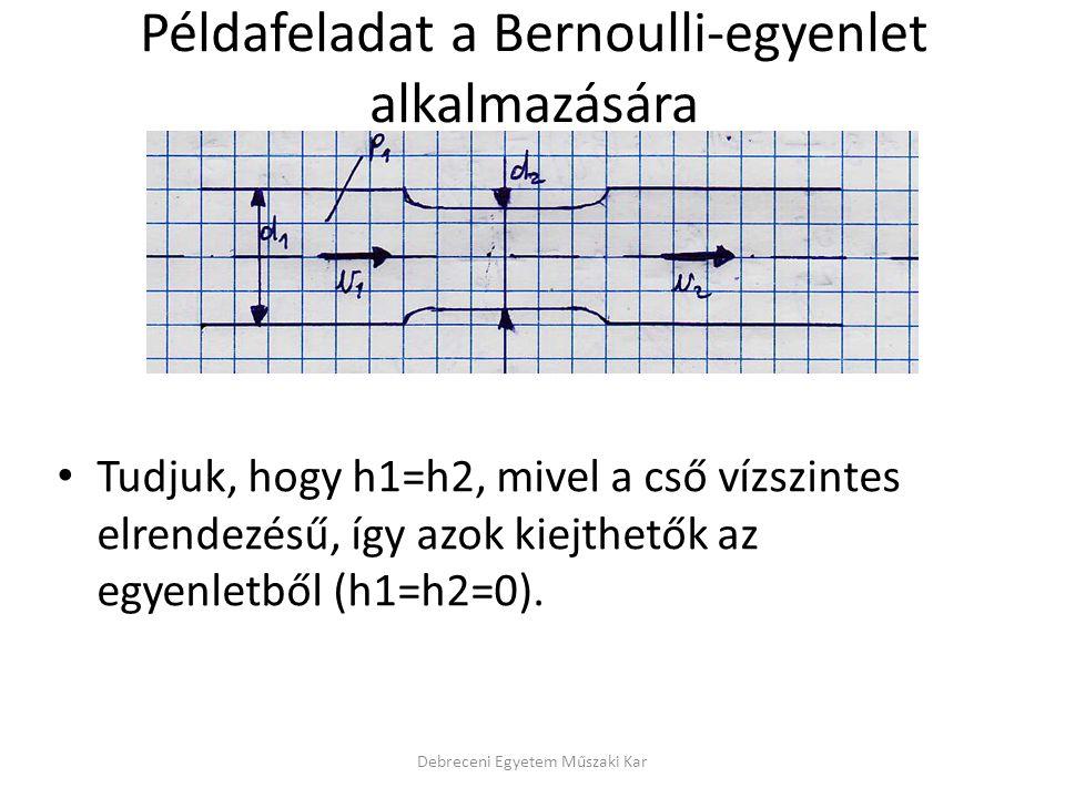 Debreceni Egyetem Műszaki Kar Példafeladat a Bernoulli-egyenlet alkalmazására Az előző egyenletet beszorozva g-vel, majd ezután p2-t kifejezve az egyenletből, majd a szükséges kiemeléseket elvégezve az alábbi egyenletet nyerjük: p2 mellett azonban v2 sem ismeretes, ennek meghatározásához a Kontinuitási-tételt fogjuk alkalmazni!