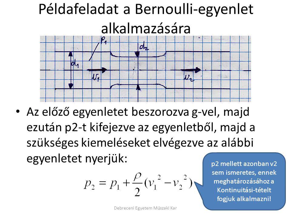 Debreceni Egyetem Műszaki Kar Példafeladat Venturi csőre és a kontinuitási tétel alkalmazására Miután v2-t kiszámítottuk, így az előző (Bernoulli-féle) példafeladat is megoldhatóvá válik oly módon, hogy vissza kell helyettesíteni a folytonossági tételben kapott v2-t a Bernoulli-egyenletbe.