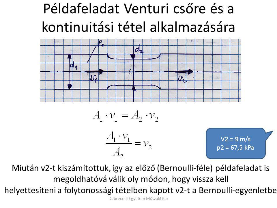 Debreceni Egyetem Műszaki Kar Példafeladat Venturi csőre és a kontinuitási tétel alkalmazására Miután v2-t kiszámítottuk, így az előző (Bernoulli-féle