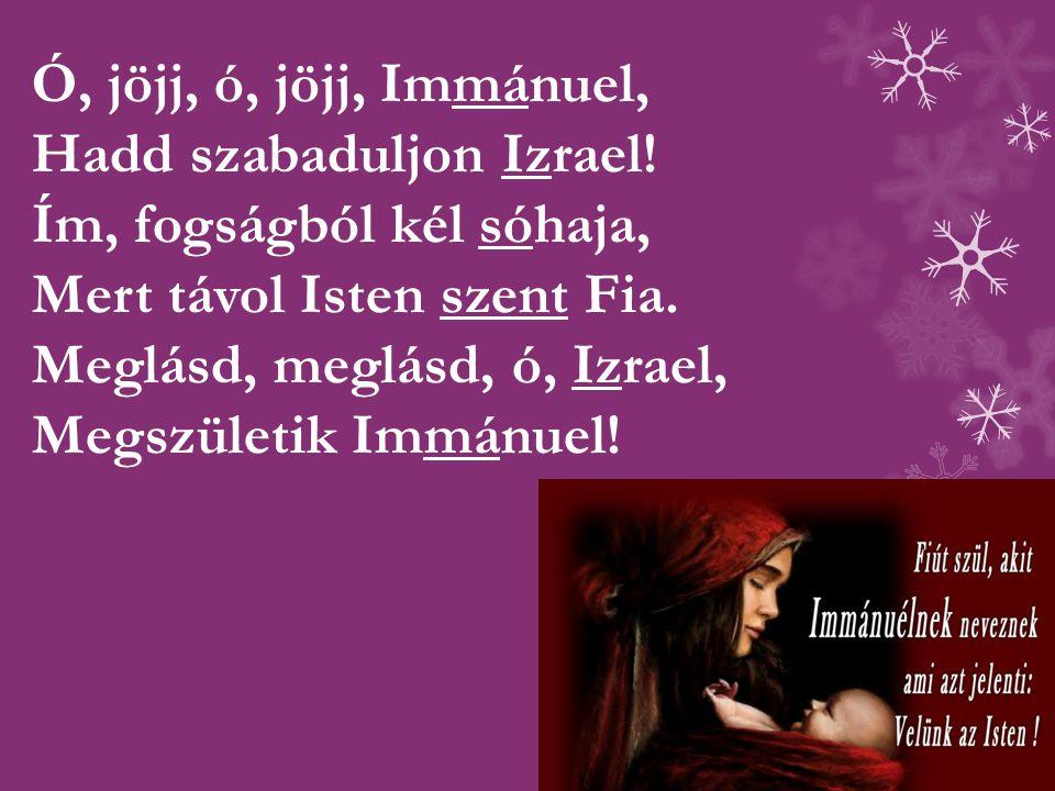 Ó, jöjj, ó, jöjj, Immánuel, Hadd szabaduljon Izrael! Ím, fogságból kél sóhaja, Mert távol Isten szent Fia. Meglásd, meglásd, ó, Izrael, Megszületik Im