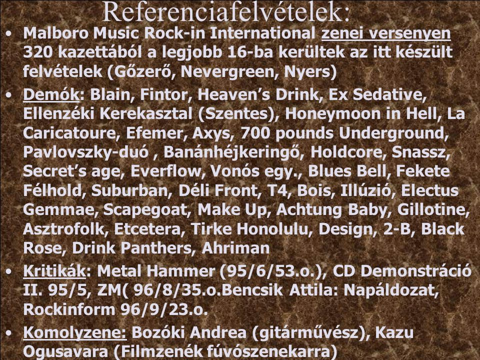 Referenciafelvételek: Malboro Music Rock-in International zenei versenyen 320 kazettából a legjobb 16-ba kerültek az itt készült felvételek (Gőzerő, Nevergreen, Nyers) Demók: Blain, Fintor, Heaven's Drink, Ex Sedative, Ellenzéki Kerekasztal (Szentes), Honeymoon in Hell, La Caricatoure, Efemer, Axys, 700 pounds Underground, Pavlovszky-duó, Banánhéjkeringő, Holdcore, Snassz, Secret's age, Everflow, Vonós egy., Blues Bell, Fekete Félhold, Suburban, Déli Front, T4, Bois, Illúzió, Electus Gemmae, Scapegoat, Make Up, Achtung Baby, Gillotine, Asztrofolk, Etcetera, Tirke Honolulu, Design, 2-B, Black Rose, Drink Panthers, Ahriman Kritikák: Metal Hammer (95/6/53.o.), CD Demonstráció II.