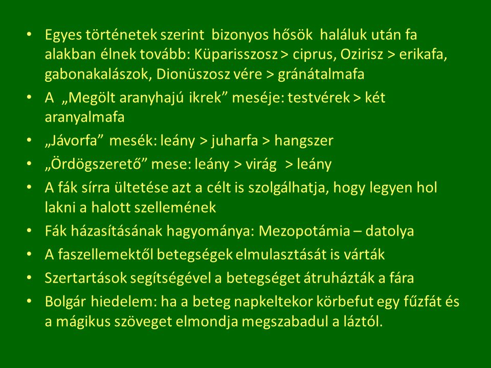 Egyes történetek szerint bizonyos hősök haláluk után fa alakban élnek tovább: Küparisszosz > ciprus, Ozirisz > erikafa, gabonakalászok, Dionüszosz vér