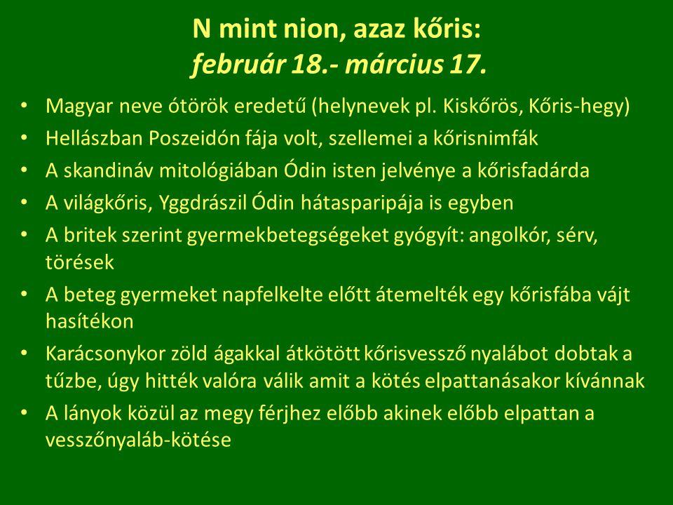N mint nion, azaz kőris: február 18.- március 17. Magyar neve ótörök eredetű (helynevek pl. Kiskőrös, Kőris-hegy) Hellászban Poszeidón fája volt, szel