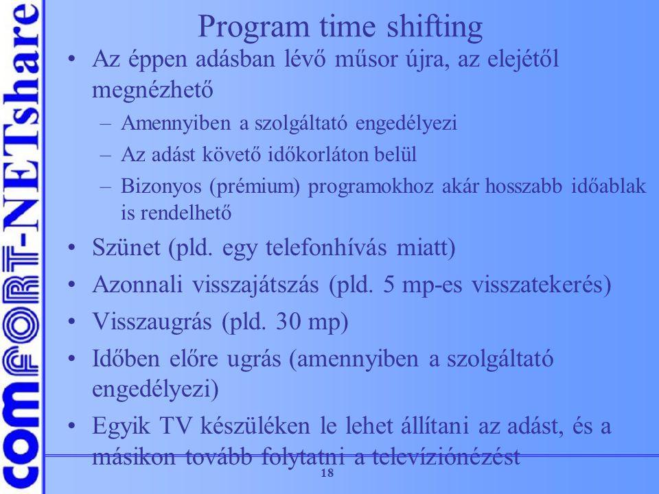 18 Program time shifting Az éppen adásban lévő műsor újra, az elejétől megnézhető –Amennyiben a szolgáltató engedélyezi –Az adást követő időkorláton b