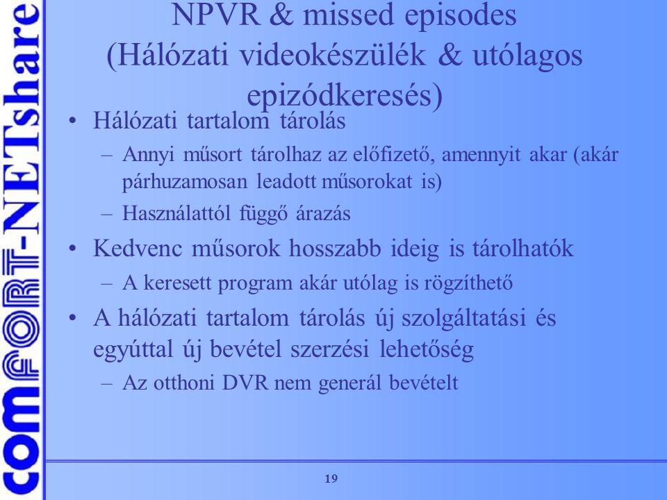 19 NPVR & missed episodes (Hálózati videokészülék & utólagos epizódkeresés) Hálózati tartalom tárolás –Annyi műsort tárolhaz az előfizető, amennyit ak