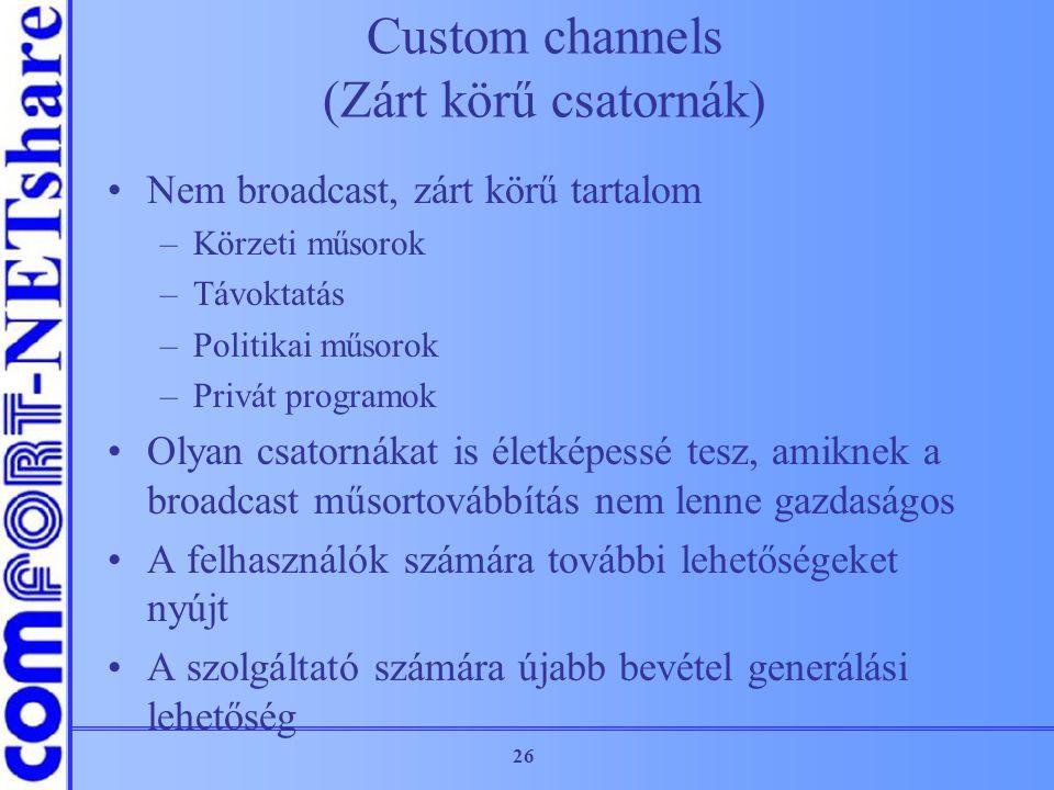 26 Custom channels (Zárt körű csatornák) Nem broadcast, zárt körű tartalom –Körzeti műsorok –Távoktatás –Politikai műsorok –Privát programok Olyan csa