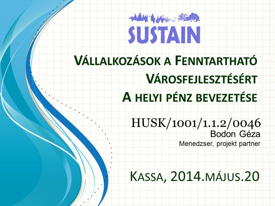 V ÁLLALKOZÁSOK A F ENNTARTHATÓ V ÁROSFEJLESZTÉSÉRT A HELYI PÉNZ BEVEZETÉSE HUSK/1001/1.1.2/0046 Bodon Géza Menedzser, projekt partner K ASSA, 2014.