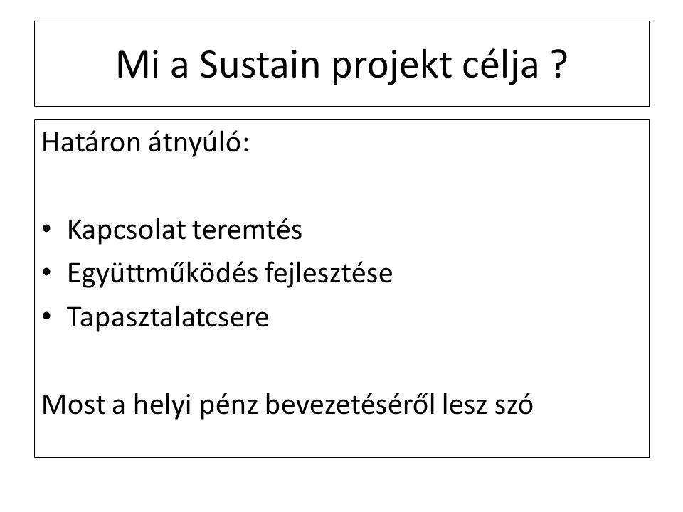 Mi a Sustain projekt célja ? Határon átnyúló: Kapcsolat teremtés Együttműködés fejlesztése Tapasztalatcsere Most a helyi pénz bevezetéséről lesz szó