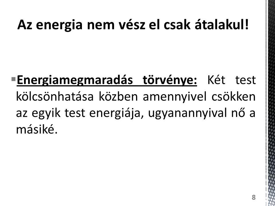  Energiamegmaradás törvénye: Két test kölcsönhatása közben amennyivel csökken az egyik test energiája, ugyanannyival nő a másiké. 8