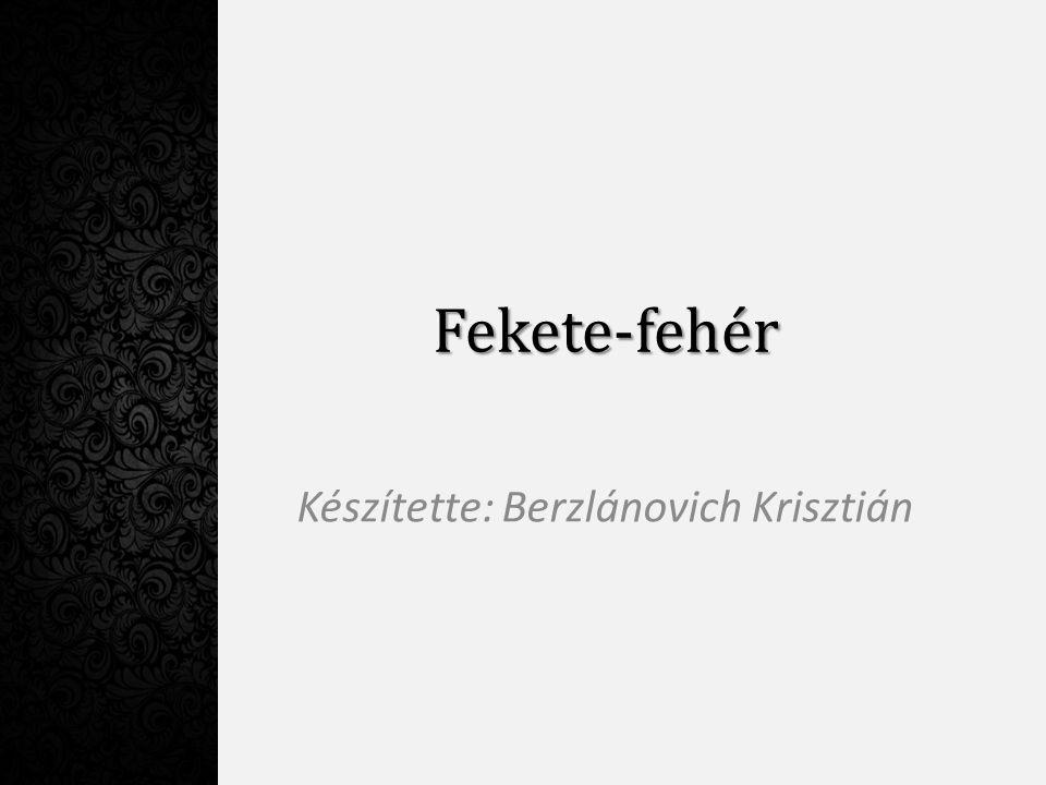 Fekete-fehér Készítette: Berzlánovich Krisztián
