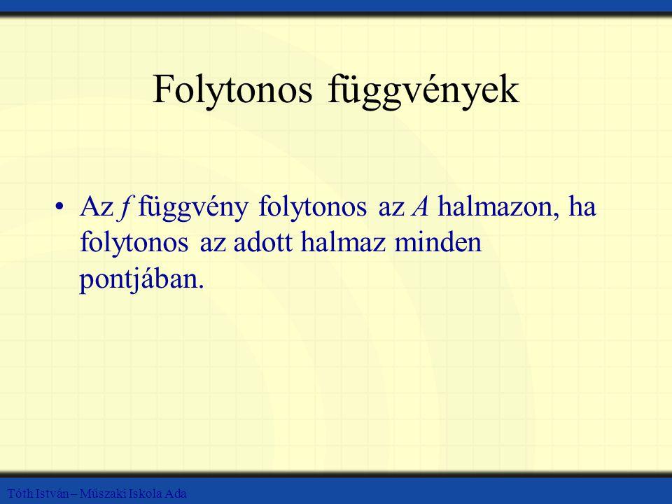 Tóth István – Műszaki Iskola Ada Folytonos függvények Az f függvény folytonos az A halmazon, ha folytonos az adott halmaz minden pontjában.