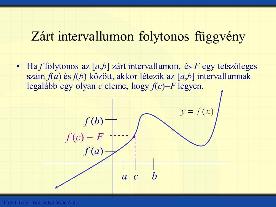Tóth István – Műszaki Iskola Ada Zárt intervallumon folytonos függvény Ha f folytonos az [a,b] zárt intervallumon, és F egy tetszőleges szám f(a) és f(b) között, akkor létezik az [a,b] intervallumnak legalább egy olyan c eleme, hogy f(c)=F legyen.