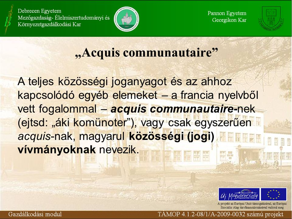 """""""Acquis communautaire A teljes közösségi joganyagot és az ahhoz kapcsolódó egyéb elemeket – a francia nyelvből vett fogalommal – acquis communautaire-nek (ejtsd: """"áki komünoter ), vagy csak egyszerűen acquis-nak, magyarul közösségi (jogi) vívmányoknak nevezik."""